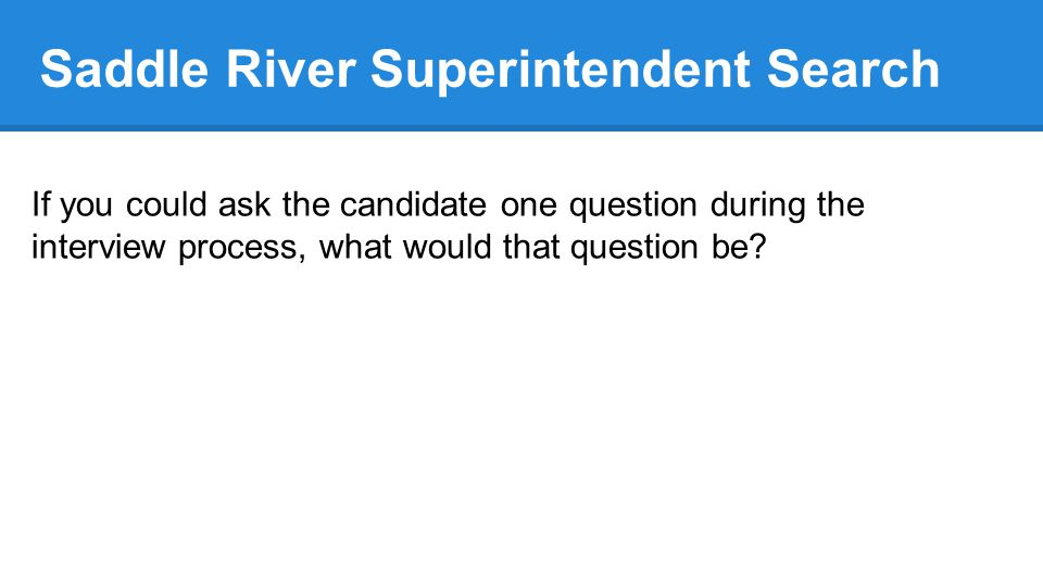 Saddle River Superintendent Search If you could ask the candidate one question during the interview process, what would that question be
