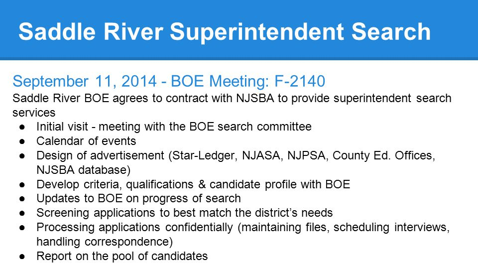 Saddle River Superintendent Search September 11, 2014 - BOE Meeting: F-2140 Saddle River BOE agrees to contract with NJSBA to provide superintendent search services ●Initial visit - meeting with the BOE search committee ●Calendar of events ●Design of advertisement (Star-Ledger, NJASA, NJPSA, County Ed.