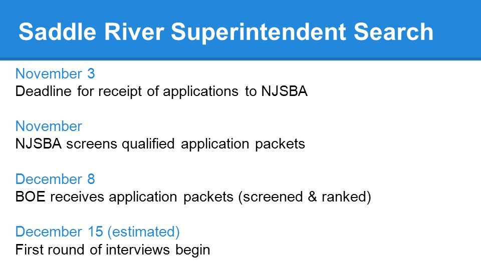 November 3 Deadline for receipt of applications to NJSBA November NJSBA screens qualified application packets December 8 BOE receives application packets (screened & ranked) December 15 (estimated) First round of interviews begin