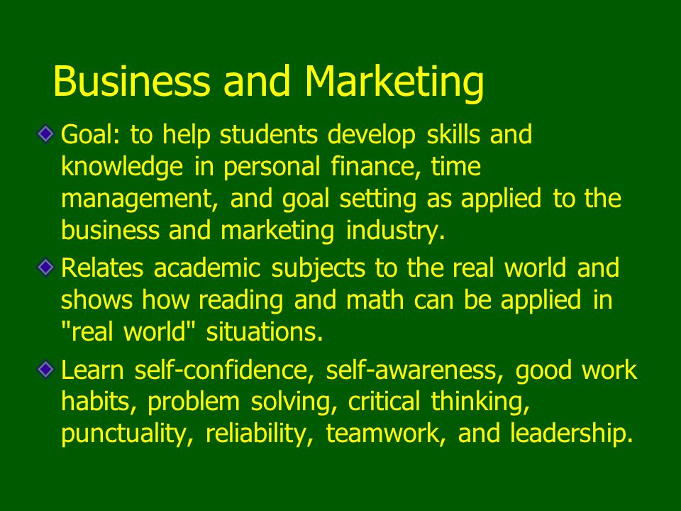 Business and Marketing Goal: to help students develop skills and knowledge in personal finance, time management, and goal setting as applied to the business and marketing industry.