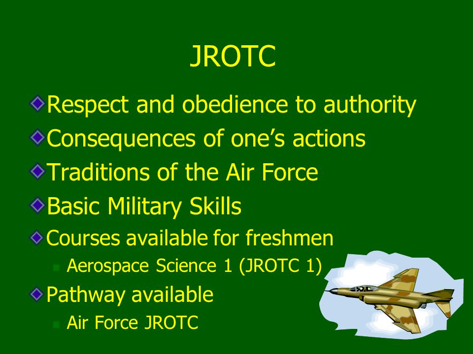 JROTC Respect and obedience to authority Consequences of one's actions Traditions of the Air Force Basic Military Skills Courses available for freshmen Aerospace Science 1 (JROTC 1) Pathway available Air Force JROTC