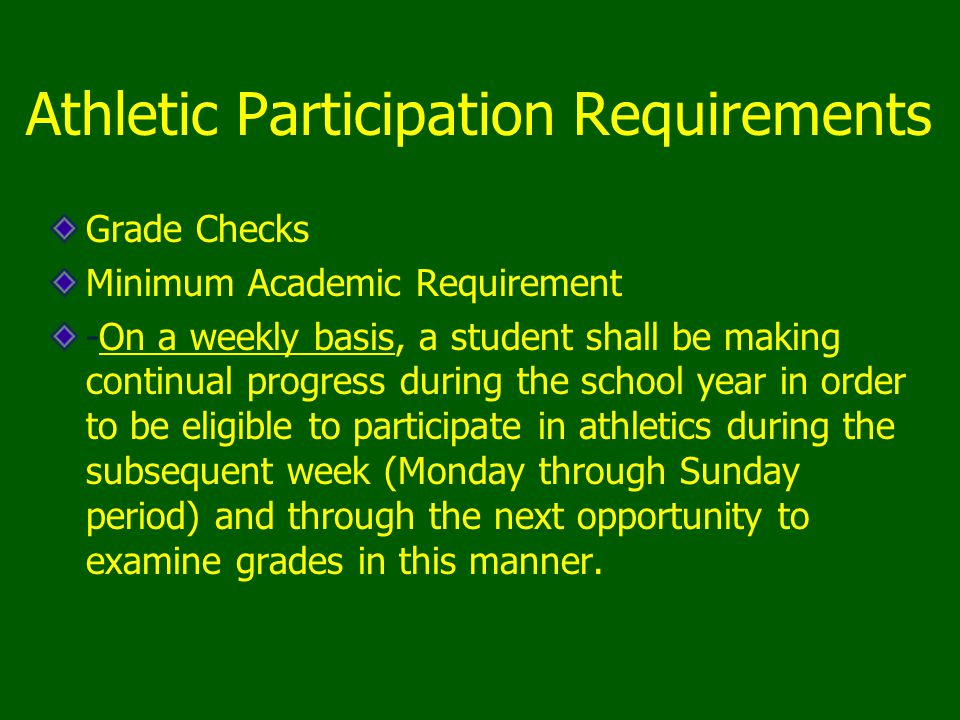 Athletic Participation Requirements Grade Checks Minimum Academic Requirement -On a weekly basis, a student shall be making continual progress during the school year in order to be eligible to participate in athletics during the subsequent week (Monday through Sunday period) and through the next opportunity to examine grades in this manner.