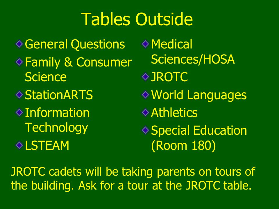 Tables Outside General Questions Family & Consumer Science StationARTS Information Technology LSTEAM Medical Sciences/HOSA JROTC World Languages Athletics Special Education (Room 180) JROTC cadets will be taking parents on tours of the building.