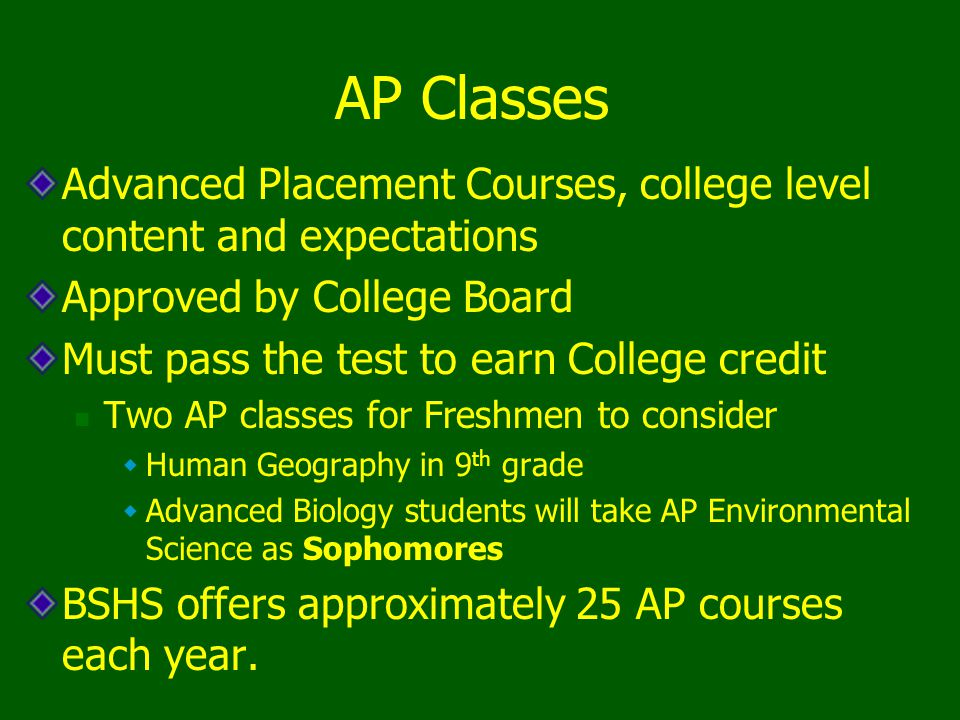 AP Classes Advanced Placement Courses, college level content and expectations Approved by College Board Must pass the test to earn College credit Two AP classes for Freshmen to consider  Human Geography in 9 th grade  Advanced Biology students will take AP Environmental Science as Sophomores BSHS offers approximately 25 AP courses each year.