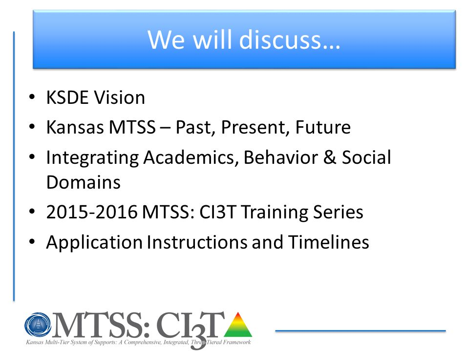 We will discuss… KSDE Vision Kansas MTSS – Past, Present, Future Integrating Academics, Behavior & Social Domains 2015-2016 MTSS: CI3T Training Series