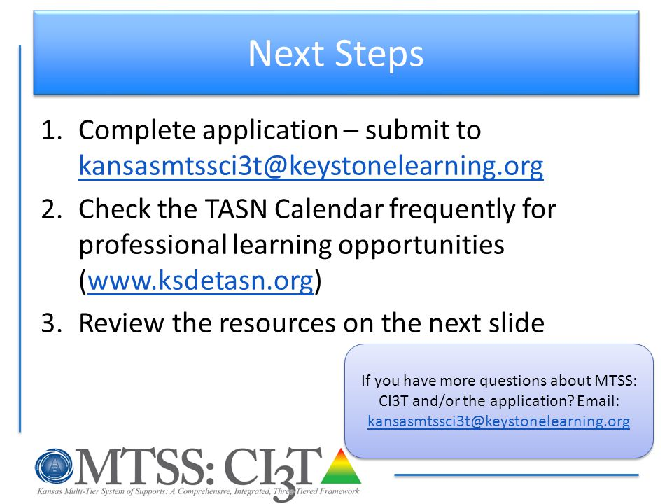 Next Steps 1.Complete application – submit to kansasmtssci3t@keystonelearning.org kansasmtssci3t@keystonelearning.org 2.Check the TASN Calendar freque
