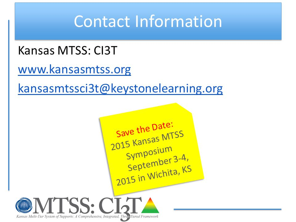 Contact Information Kansas MTSS: CI3T www.kansasmtss.org kansasmtssci3t@keystonelearning.org Save the Date: 2015 Kansas MTSS Symposium September 3-4, 2015 in Wichita, KS