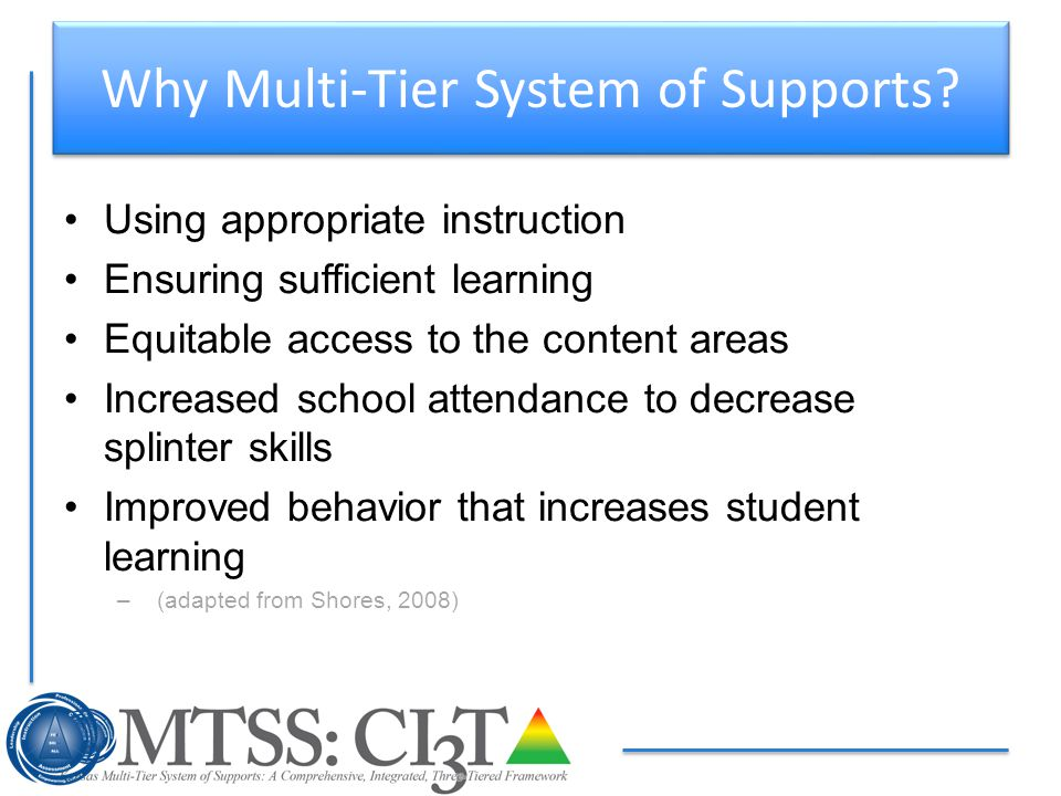 Why Multi-Tier System of Supports? Using appropriate instruction Ensuring sufficient learning Equitable access to the content areas Increased school a