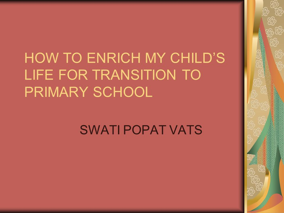 HOW TO ENRICH MY CHILD'S LIFE FOR TRANSITION TO PRIMARY SCHOOL SWATI POPAT VATS