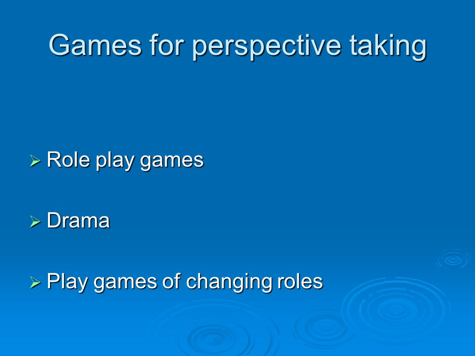 Games for perspective taking  Role play games  Drama  Play games of changing roles