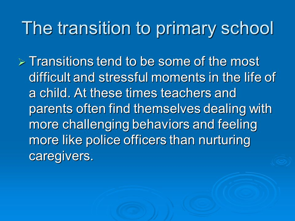 The transition to primary school  Transitions tend to be some of the most difficult and stressful moments in the life of a child.