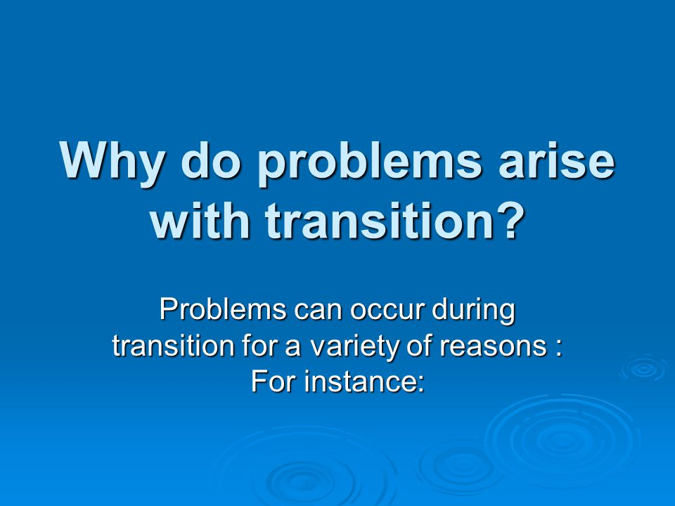 Why do problems arise with transition.