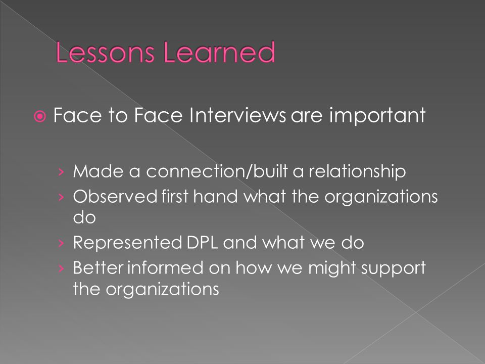  Face to Face Interviews are important › Made a connection/built a relationship › Observed first hand what the organizations do › Represented DPL and