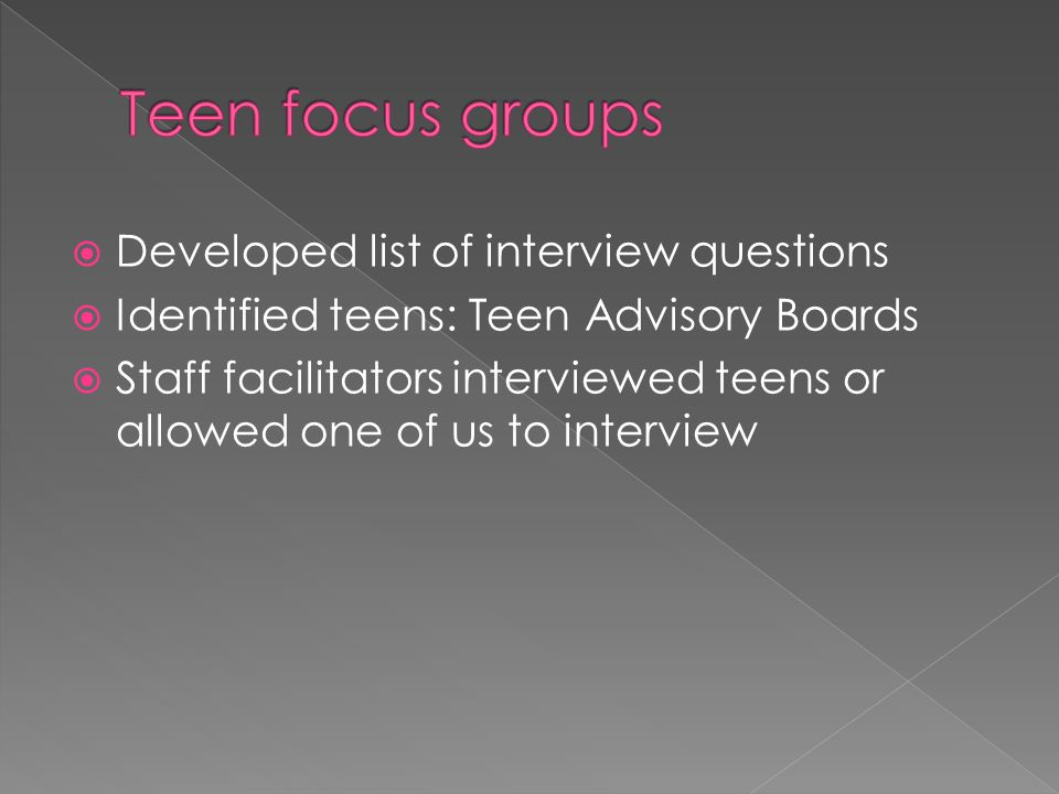  Developed list of interview questions  Identified teens: Teen Advisory Boards  Staff facilitators interviewed teens or allowed one of us to interv