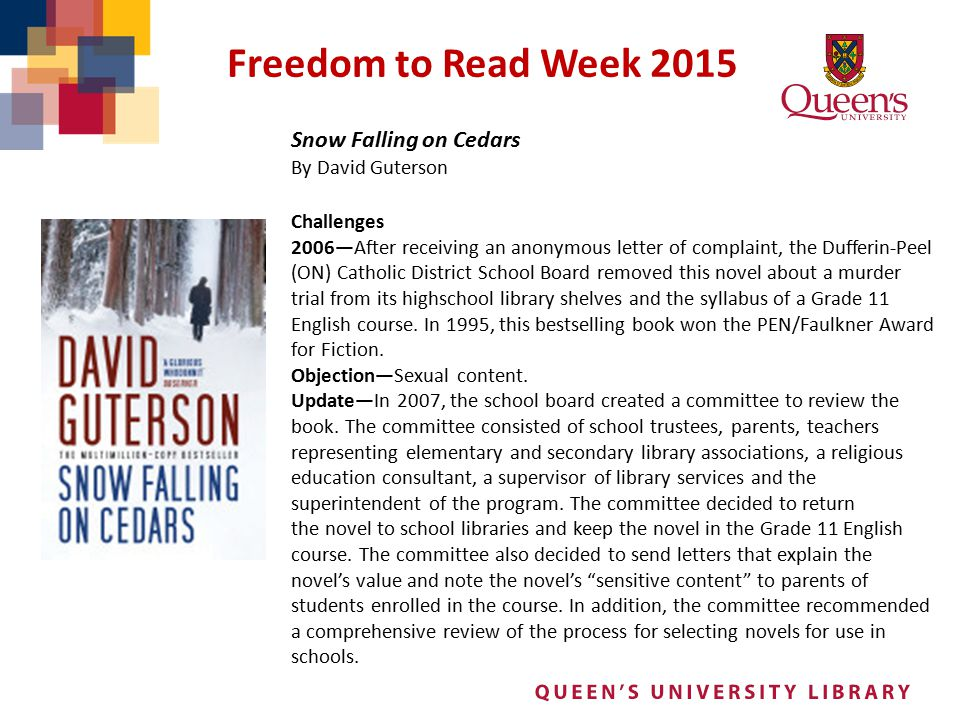 Freedom to Read Week 2015 Snow Falling on Cedars By David Guterson Challenges 2006—After receiving an anonymous letter of complaint, the Dufferin-Peel