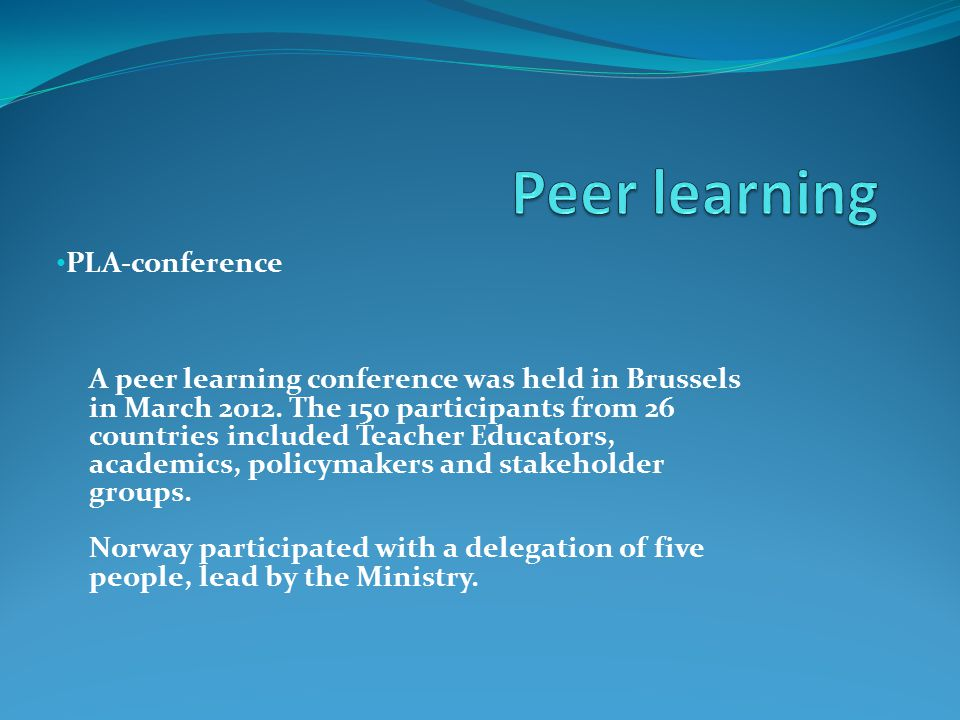 PLA-conference A peer learning conference was held in Brussels in March 2012. The 150 participants from 26 countries included Teacher Educators, acade