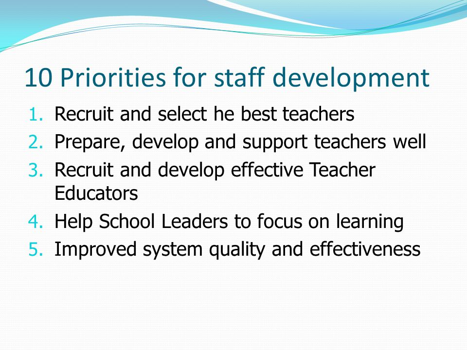 10 Priorities for staff development 1. Recruit and select he best teachers 2. Prepare, develop and support teachers well 3. Recruit and develop effect