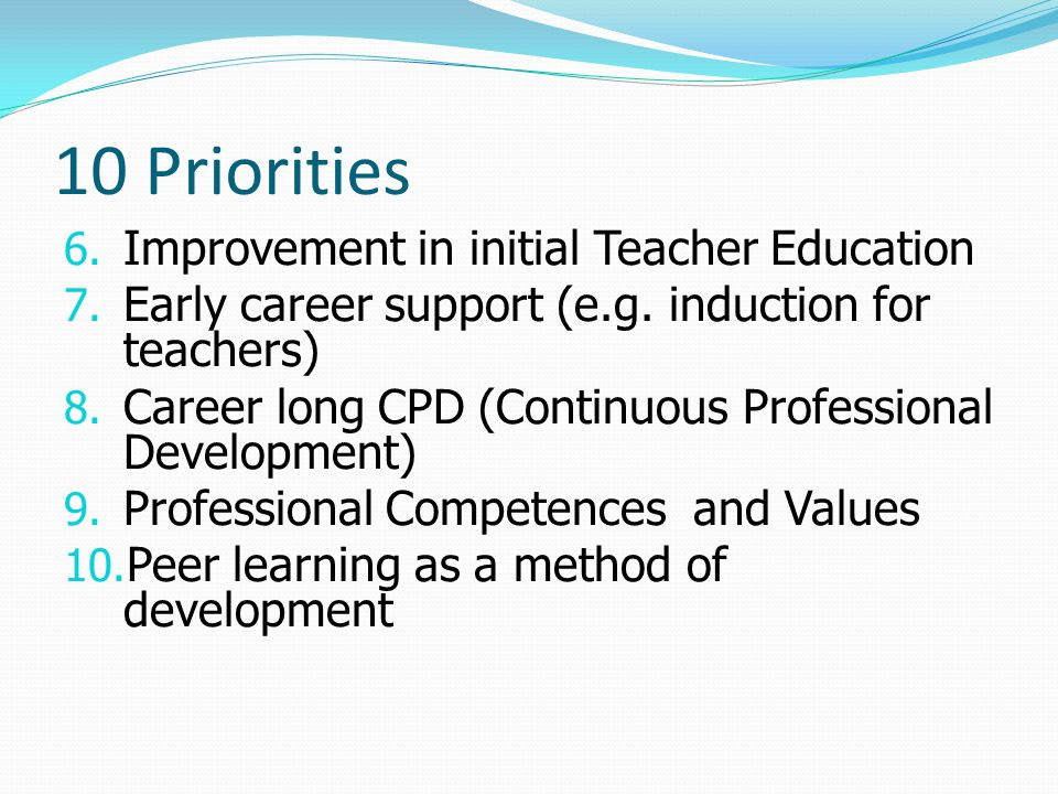 10 Priorities 6. Improvement in initial Teacher Education 7. Early career support (e.g. induction for teachers) 8. Career long CPD (Continuous Profess