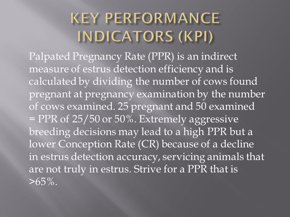 Palpated Pregnancy Rate (PPR) is an indirect measure of estrus detection efficiency and is calculated by dividing the number of cows found pregnant at