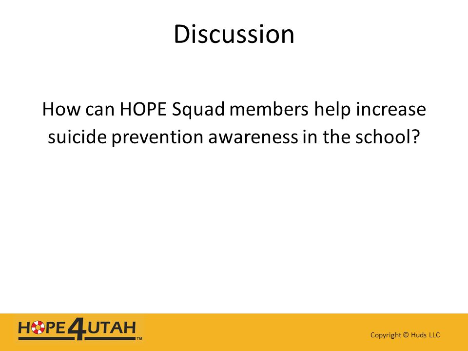 Discussion How can HOPE Squad members help increase suicide prevention awareness in the school? Copyright © Huds LLC