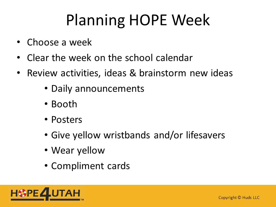 Planning HOPE Week Choose a week Clear the week on the school calendar Review activities, ideas & brainstorm new ideas Daily announcements Booth Posters Give yellow wristbands and/or lifesavers Wear yellow Compliment cards Copyright © Huds LLC