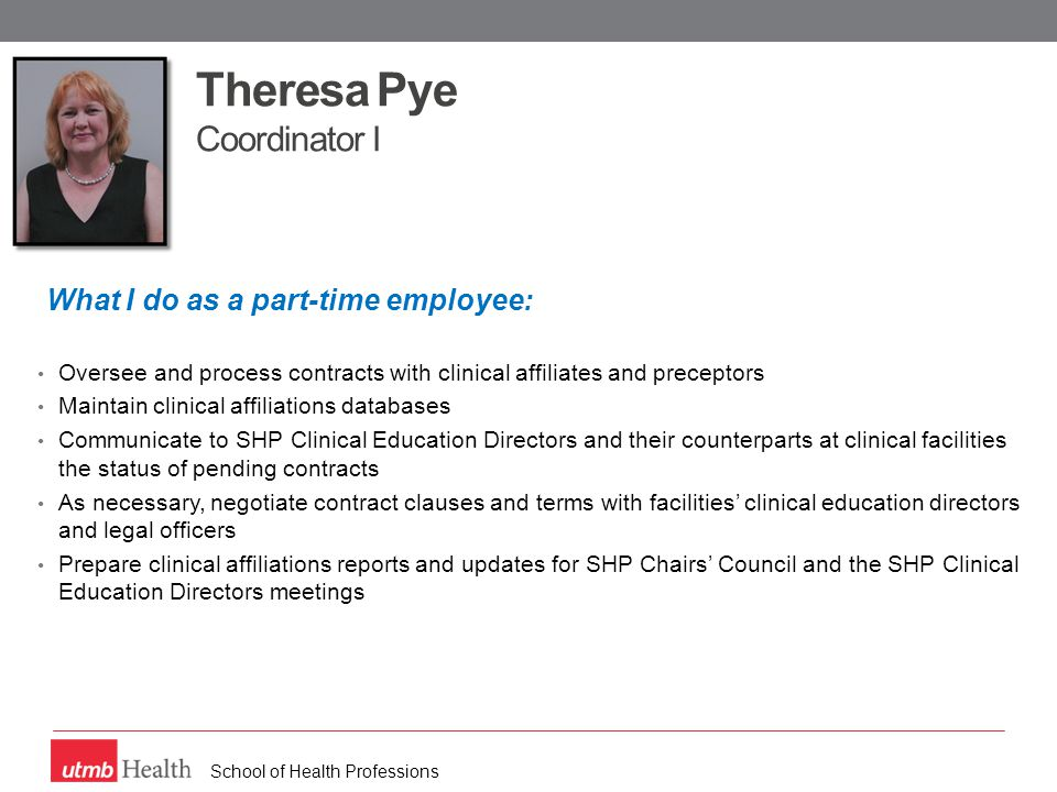 School of Health Professions Theresa Pye Coordinator I What I do as a part-time employee: Oversee and process contracts with clinical affiliates and preceptors Maintain clinical affiliations databases Communicate to SHP Clinical Education Directors and their counterparts at clinical facilities the status of pending contracts As necessary, negotiate contract clauses and terms with facilities' clinical education directors and legal officers Prepare clinical affiliations reports and updates for SHP Chairs' Council and the SHP Clinical Education Directors meetings