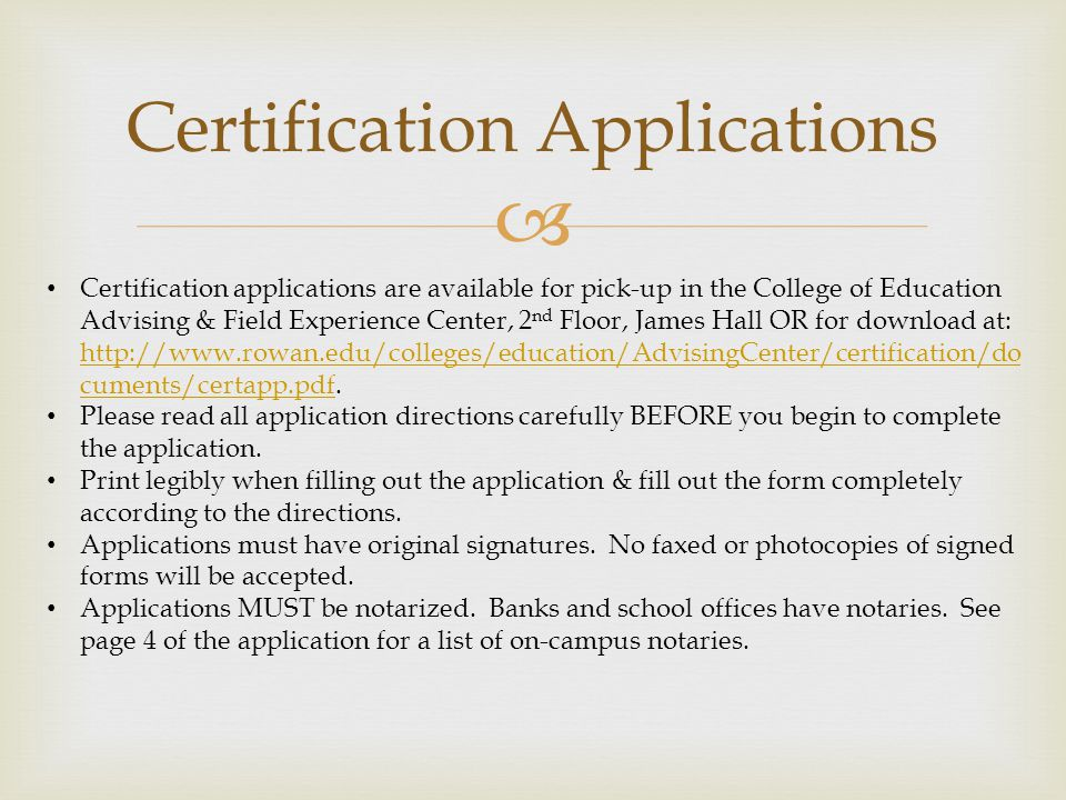  Certification Applications Certification applications are available for pick-up in the College of Education Advising & Field Experience Center, 2 nd Floor, James Hall OR for download at: http://www.rowan.edu/colleges/education/AdvisingCenter/certification/do cuments/certapp.pdf.
