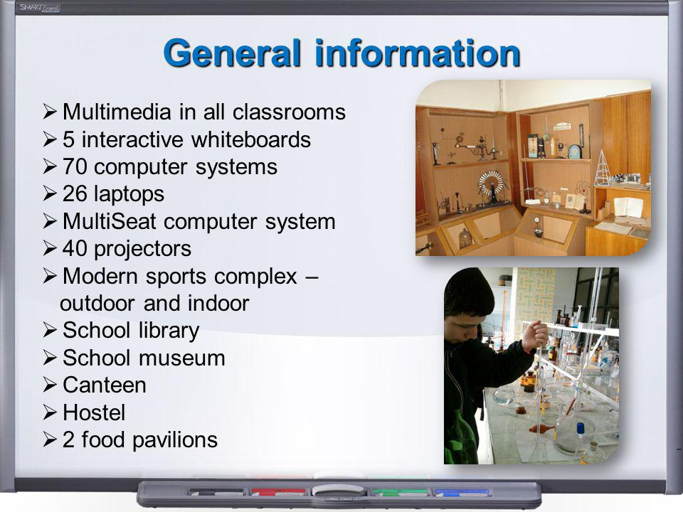 General information  Multimedia in all classrooms  5 interactive whiteboards  70 computer systems  26 laptops  MultiSeat computer system  40 projectors  Modern sports complex – outdoor and indoor  School library  School museum  Canteen  Hostel  2 food pavilions