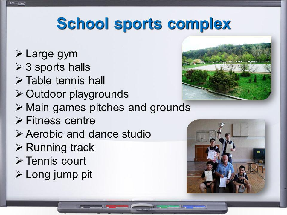 School sports complex  Large gym  3 sports halls  Table tennis hall  Outdoor playgrounds  Main games pitches and grounds  Fitness centre  Aerobic and dance studio  Running track  Tennis court  Long jump pit