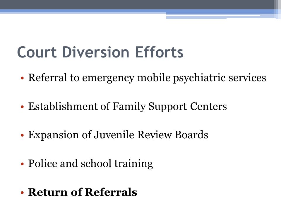 Court Diversion Efforts Referral to emergency mobile psychiatric services Establishment of Family Support Centers Expansion of Juvenile Review Boards Police and school training Return of Referrals
