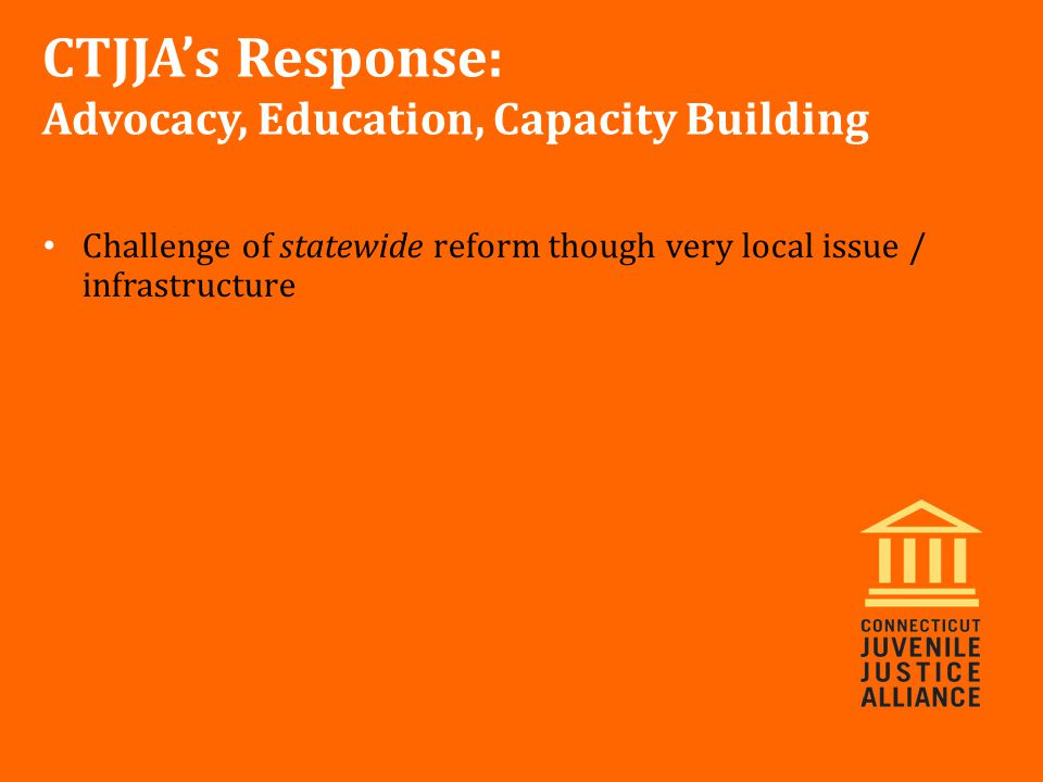 Challenge of statewide reform though very local issue / infrastructure CTJJA's Response: Advocacy, Education, Capacity Building