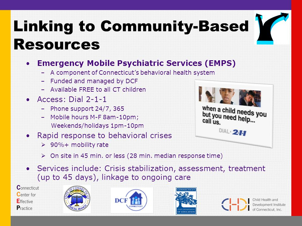 Linking to Community-Based Resources Emergency Mobile Psychiatric Services (EMPS) –A component of Connecticut's behavioral health system –Funded and managed by DCF –Available FREE to all CT children Access: Dial 2-1-1 –Phone support 24/7, 365 –Mobile hours M-F 8am-10pm; Weekends/holidays 1pm-10pm Rapid response to behavioral crises  90%+ mobility rate  On site in 45 min.