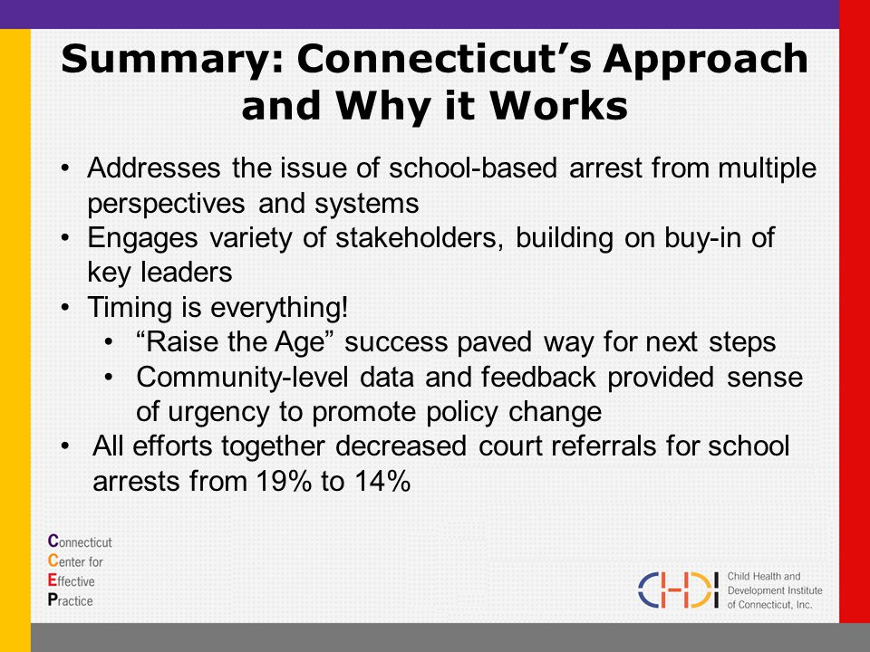 Summary: Connecticut's Approach and Why it Works Addresses the issue of school-based arrest from multiple perspectives and systems Engages variety of stakeholders, building on buy-in of key leaders Timing is everything.