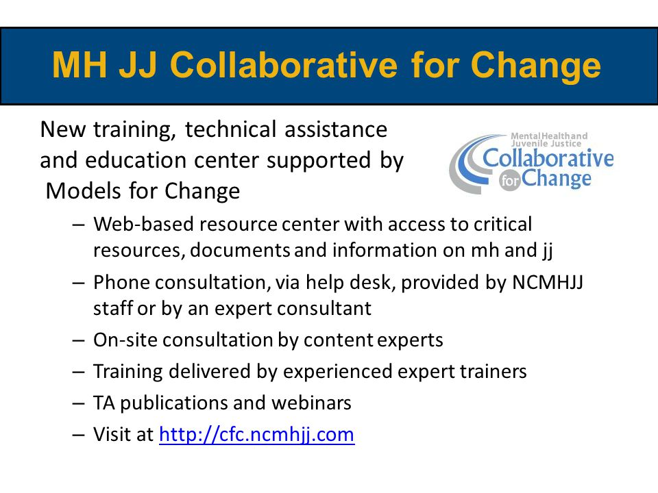 New training, technical assistance and education center supported by Models for Change – Web-based resource center with access to critical resources, documents and information on mh and jj – Phone consultation, via help desk, provided by NCMHJJ staff or by an expert consultant – On-site consultation by content experts – Training delivered by experienced expert trainers – TA publications and webinars – Visit at http://cfc.ncmhjj.comhttp://cfc.ncmhjj.com MH JJ Collaborative for Change