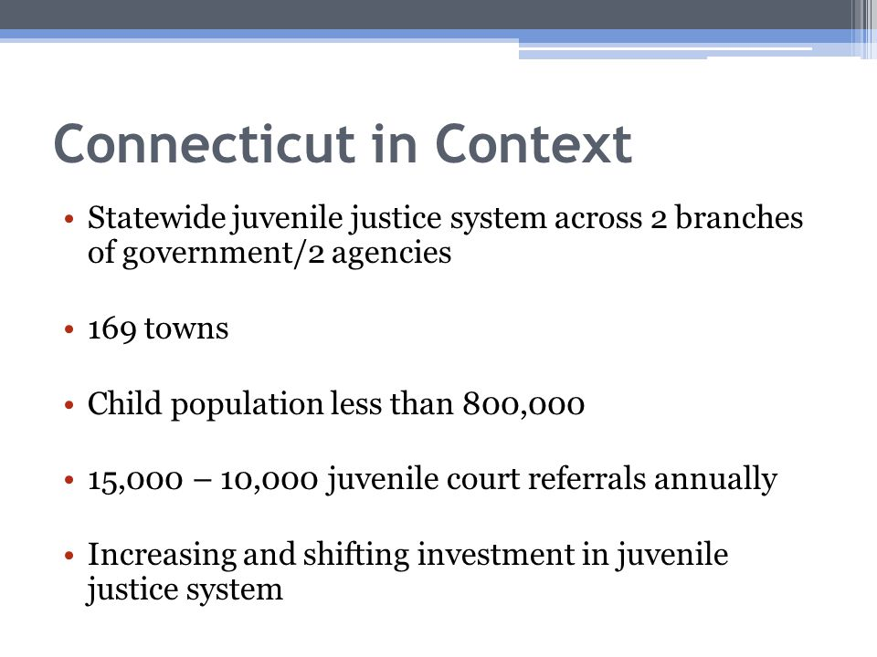 Connecticut in Context Statewide juvenile justice system across 2 branches of government/2 agencies 169 towns Child population less than 800,000 15,000 – 10,000 juvenile court referrals annually Increasing and shifting investment in juvenile justice system