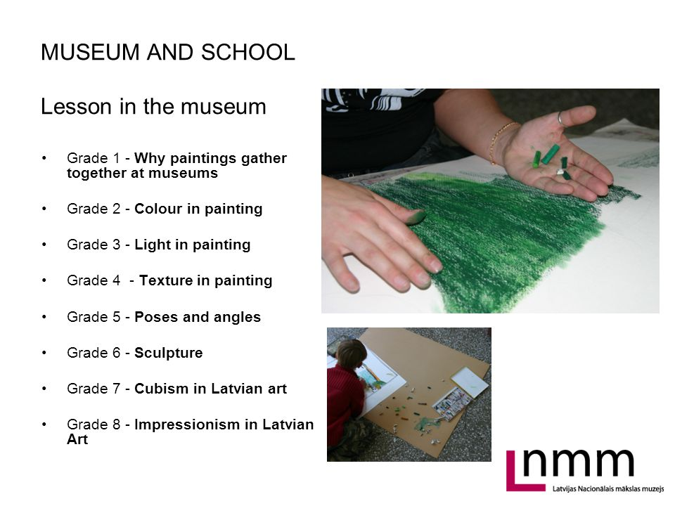 MUSEUM AND SCHOOL Lesson in the museum Grade 1 - Why paintings gather together at museums Grade 2 - Colour in painting Grade 3 - Light in painting Grade 4 - Texture in painting Grade 5 - Poses and angles Grade 6 - Sculpture Grade 7 - Cubism in Latvian art Grade 8 - Impressionism in Latvian Art