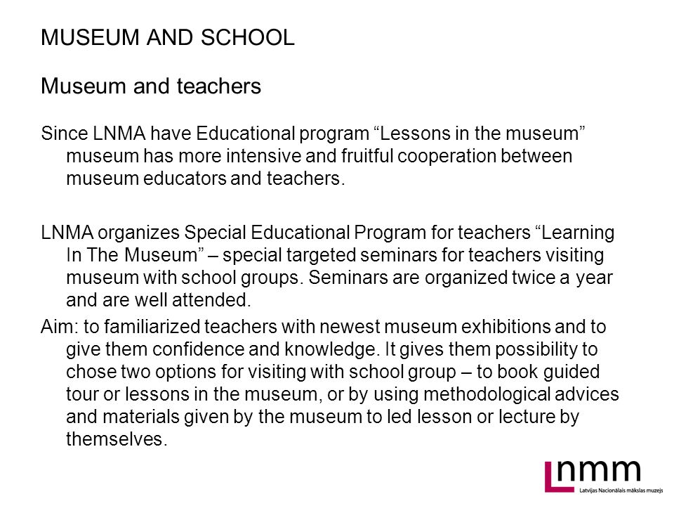 MUSEUM AND SCHOOL Museum and teachers Since LNMA have Educational program Lessons in the museum museum has more intensive and fruitful cooperation between museum educators and teachers.