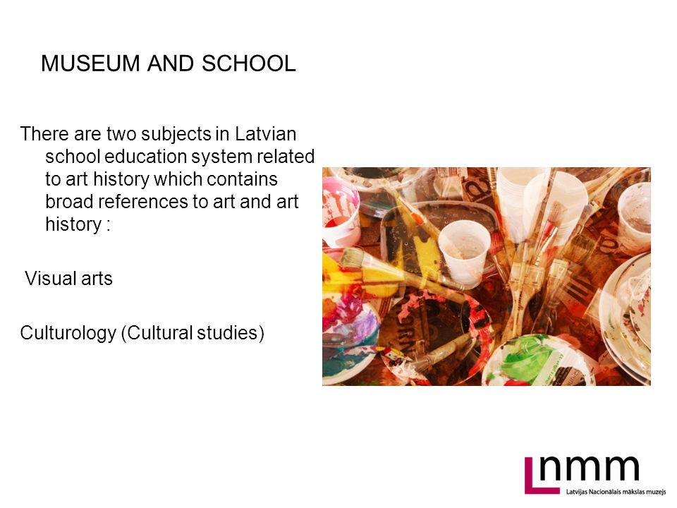 MUSEUM AND SCHOOL There are two subjects in Latvian school education system related to art history which contains broad references to art and art history : Visual arts Culturology (Cultural studies)