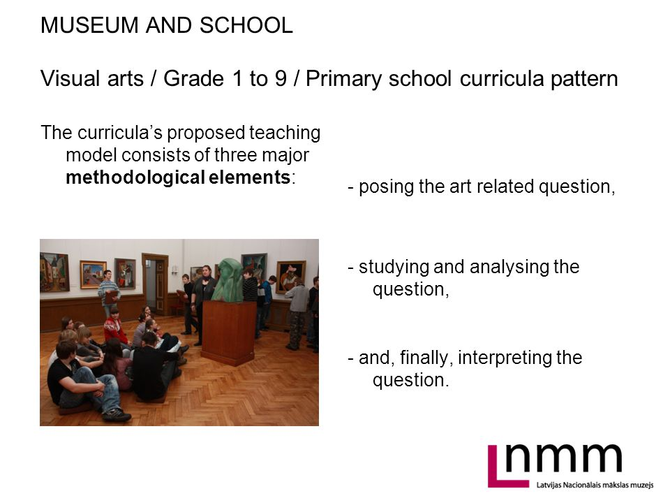 MUSEUM AND SCHOOL Visual arts / Grade 1 to 9 / Primary school curricula pattern Teaching methods: As to reach the objectives set in curricula, teachers have to choose teaching methods which stimulate pupils joy for learning, taking creative use of gained knowledge and skills, and to be open for interaction and have a good self esteem: textual analysis, demonstration of artworks, creative experiments, practical tasks, brainstorms, discussions, games, etc.