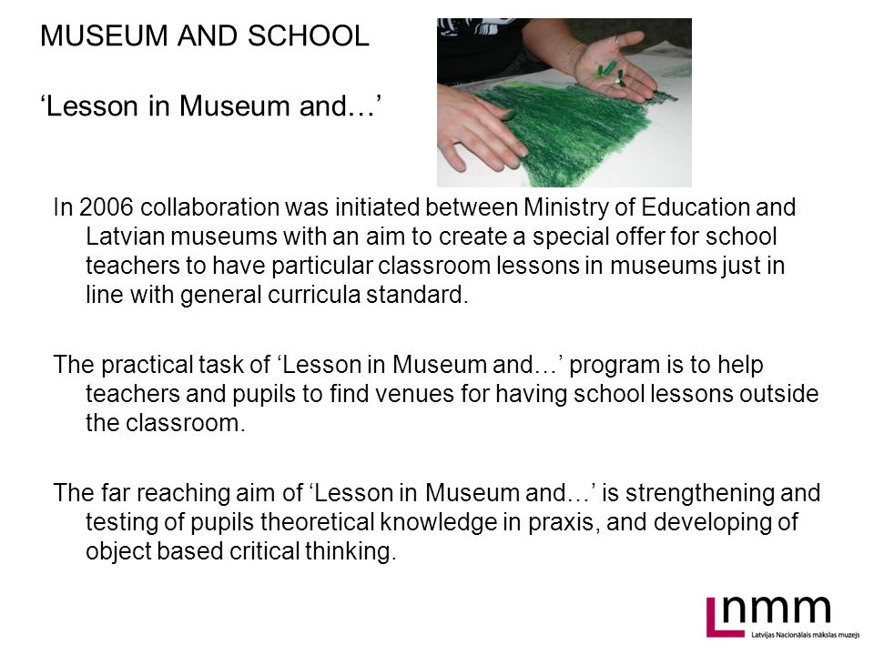 MUSEUM AND SCHOOL 'Lesson in Museum and…' In 2006 collaboration was initiated between Ministry of Education and Latvian museums with an aim to create a special offer for school teachers to have particular classroom lessons in museums just in line with general curricula standard.