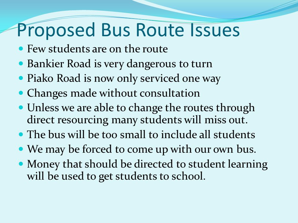 Proposed Bus Route Issues Few students are on the route Bankier Road is very dangerous to turn Piako Road is now only serviced one way Changes made wi
