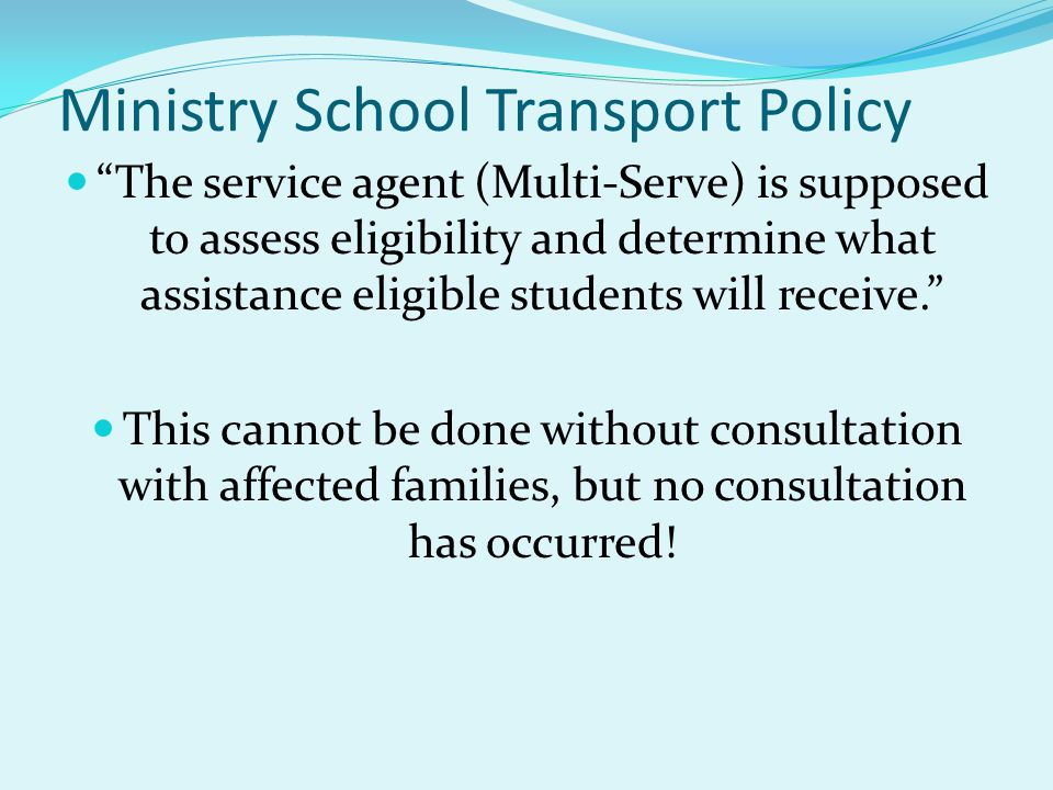 Ministry School Transport Policy The service agent (Multi-Serve) is supposed to assess eligibility and determine what assistance eligible students will receive. This cannot be done without consultation with affected families, but no consultation has occurred!
