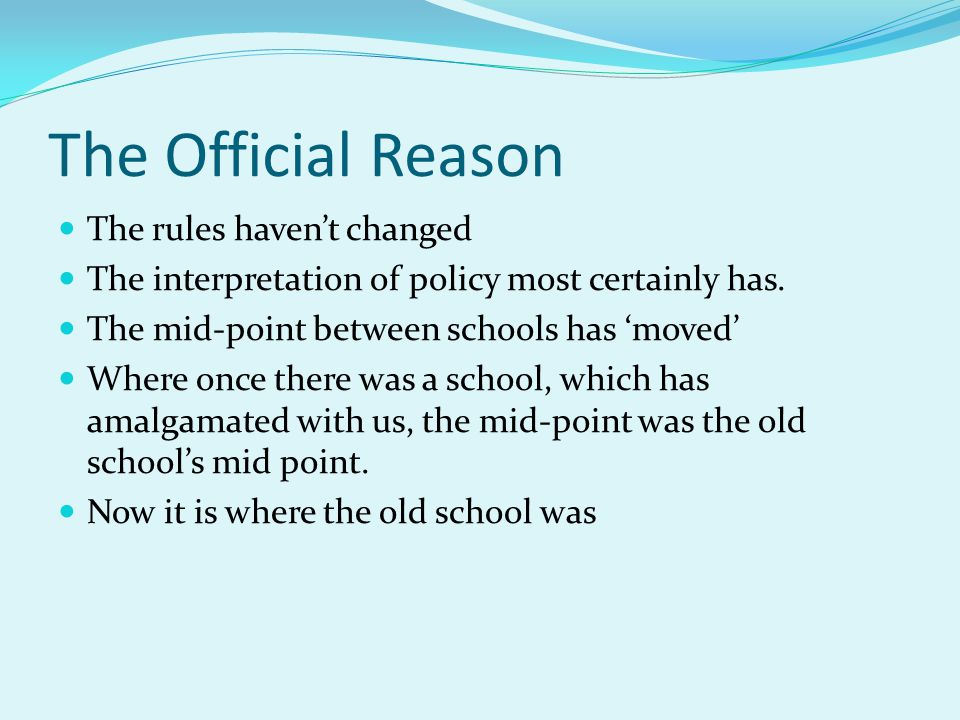 The Official Reason The rules haven't changed The interpretation of policy most certainly has. The mid-point between schools has 'moved' Where once th