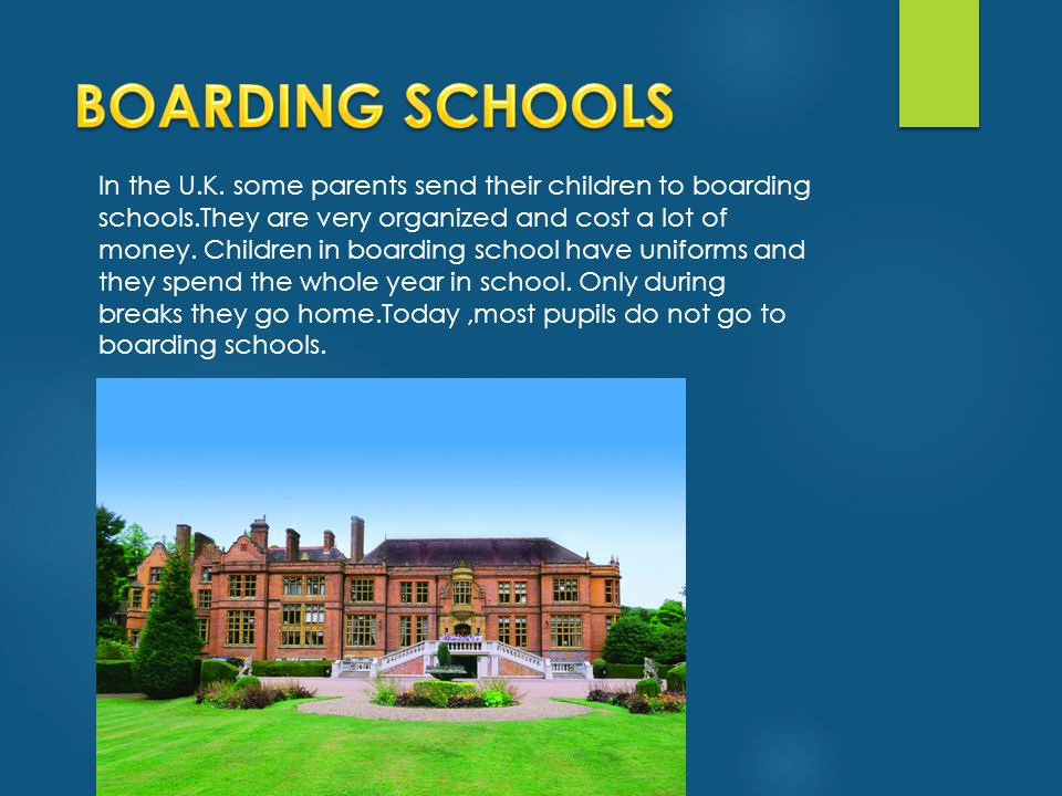 In the U.K. some parents send their children to boarding schools.They are very organized and cost a lot of money. Children in boarding school have uni
