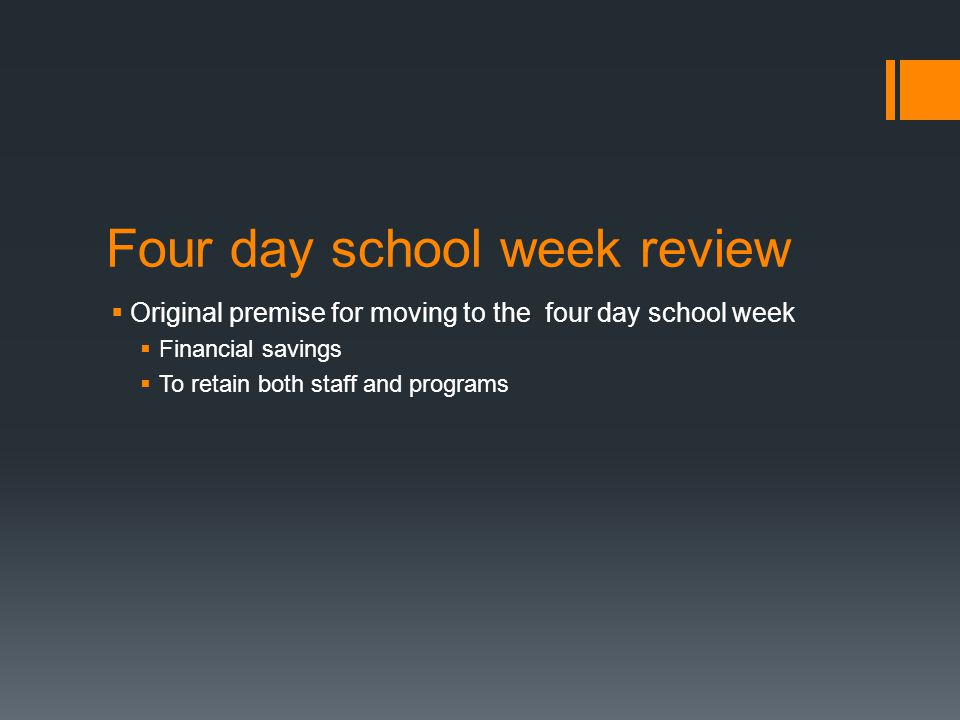 Four day school week review  Original premise for moving to the four day school week  Financial savings  To retain both staff and programs
