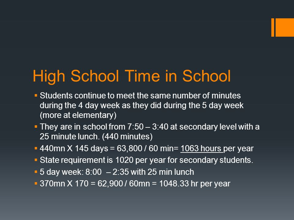 High School Time in School  Students continue to meet the same number of minutes during the 4 day week as they did during the 5 day week (more at elementary)  They are in school from 7:50 – 3:40 at secondary level with a 25 minute lunch.