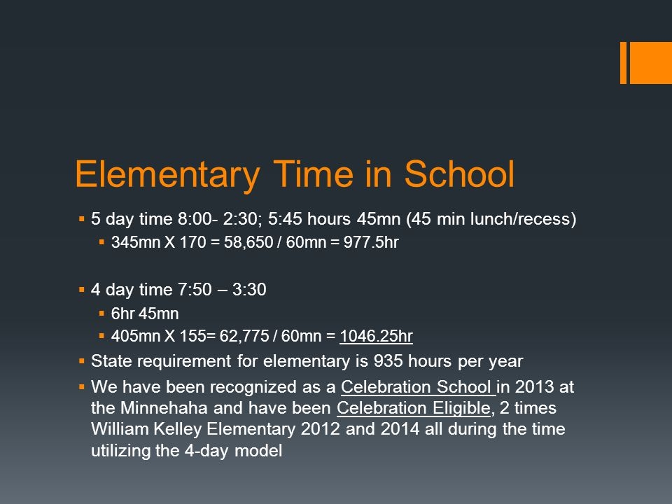 Elementary Time in School  5 day time 8:00- 2:30; 5:45 hours 45mn (45 min lunch/recess)  345mn X 170 = 58,650 / 60mn = 977.5hr  4 day time 7:50 – 3:30  6hr 45mn  405mn X 155= 62,775 / 60mn = 1046.25hr  State requirement for elementary is 935 hours per year  We have been recognized as a Celebration School in 2013 at the Minnehaha and have been Celebration Eligible, 2 times William Kelley Elementary 2012 and 2014 all during the time utilizing the 4-day model