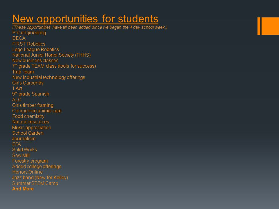 New opportunities for students (These opportunities have all been added since we began the 4 day school week.) Pre-engineering DECA FIRST Robotics Lego League Robotics National Junior Honor Society (THHS) New business classes 7 th grade TEAM class (tools for success) Trap Team New Industrial technology offerings Girls Carpentry 1 Act 9 th grade Spanish ALC Girls timber framing Companion animal care Food chemistry Natural resources Music appreciation School Garden Journalism FFA Solid Works Saw Mill Forestry program Added college offerings Honors Online Jazz band (New for Kelley) Summer STEM Camp And More