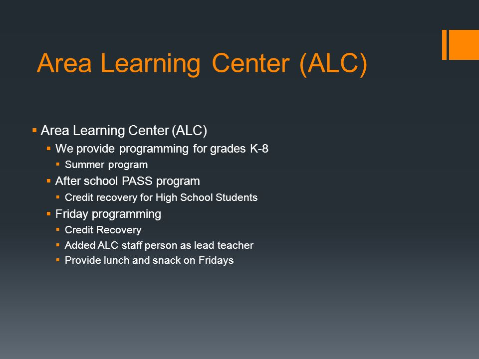 Area Learning Center (ALC)  Area Learning Center (ALC)  We provide programming for grades K-8  Summer program  After school PASS program  Credit recovery for High School Students  Friday programming  Credit Recovery  Added ALC staff person as lead teacher  Provide lunch and snack on Fridays