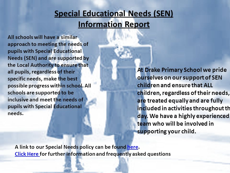 Special Educational Needs (SEN) Information Report All schools will have a similar approach to meeting the needs of pupils with Special Educational Needs (SEN) and are supported by the Local Authority to ensure that all pupils, regardless of their specific needs, make the best possible progress within school.